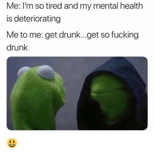 Get Drunk: Me: I'm so tired and my mental health  is deteriorating  Me to me: get drunk...get so fucking  drunk 😃