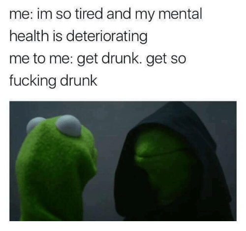 Get Drunk: me: im so tired and my mental  health is deteriorating  me to me: get drunk. get so  fucking drunk