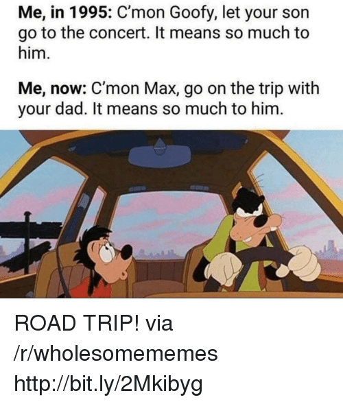 road trip: Me, in 1995: C'mon Goofy, let your son  go to the concert. It means so much to  him.  Me, now: C'mon Max, go on the trip with  your dad. It means so much to him ROAD TRIP! via /r/wholesomememes http://bit.ly/2Mkibyg