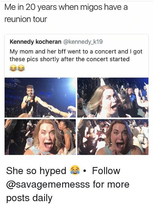 Memes, Migos, and Mom: Me in 20 years when migos have a  reunion tour  Kennedy kocheran @kennedy k19  My mom and her bff went to a concert and I got  these pics shortly after the concert started She so hyped 😂 • ➫➫ Follow @savagememesss for more posts daily