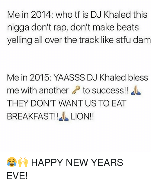 happy new year eve: Me in 2014: who tf is DJ Khaled this  nigga don't rap, don't make beats  yelling all over the track like stfu dam  Me in 2015: YAASSS DJ Khaled bless  me with another  to success!!  THEY DONT WANT US TO EAT  BREAKFAST!!  LION!! 😂🙌 HAPPY NEW YEARS EVE!