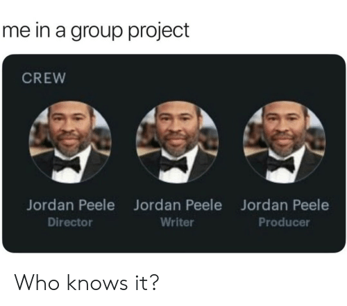 Jordan Peele, Jordan, and Who: me in a group project  CREW  Jordan Peele  Director  Jordan Peele  Writer  Jordan Peele  Producer Who knows it?