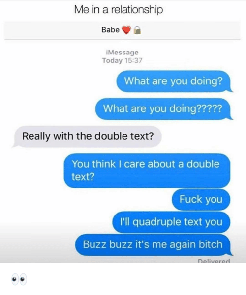 the double: Me in a relationship  Babe  iMessage  Today 15:37  What are you doing?  What are you doing?????  Really with the double text?  You think I care about a double  text?  Fuck you  I'll quadruple text you  Buzz buzz it's me again bitch  Delivered 👀