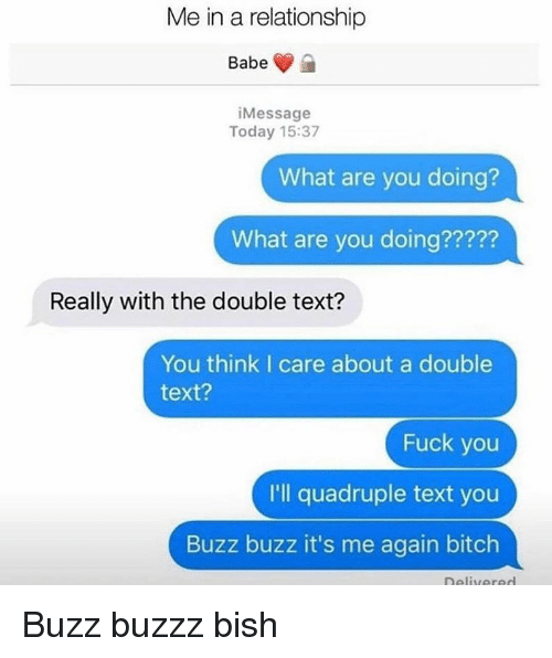 the double: Me in a relationship  iMessage  Today 15:37  What are you doing?  What are you doing?????  22?2  Really with the double text?  You think I care about a double  text?  Fuck you  I'll quadruple text you  Buzz buzz it's me again bitch Buzz buzzz bish