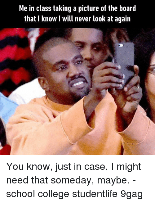 9gag, College, and Memes: Me in class taking a picture of the board  that I know I will never look at again You know, just in case, I might need that someday, maybe. - school college studentlife 9gag