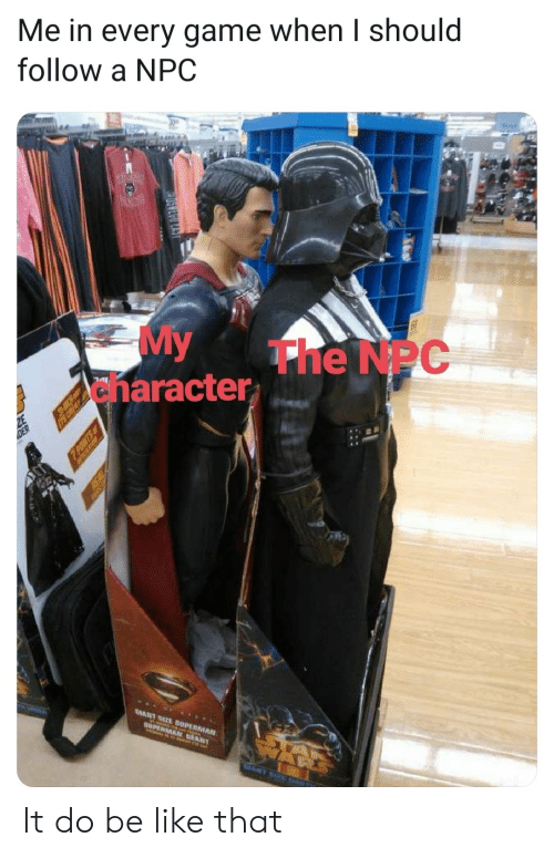 Be Like, Superman, and Game: Me in every game when I should  follow a NPC  My  anaracter  The NPC  ATE SUPERMAN  GIANT  SUPER NT  POMTS  REAL It do be like that