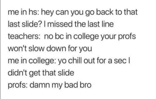 A Sec: me in hs: hey can you go back to that  last slide? I missed the last line  teachers: no bc in college your profs  won't slow down for you  me in college: yo chill out for a sec l  didn't get that slide  profs: damn my bad bro