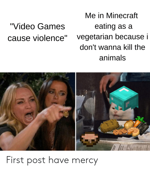 "First Post: Me in Minecraft  ""Video Games  eating as a  vegetarian because i  ause violence""  don't wanna kill the  animals First post have mercy"