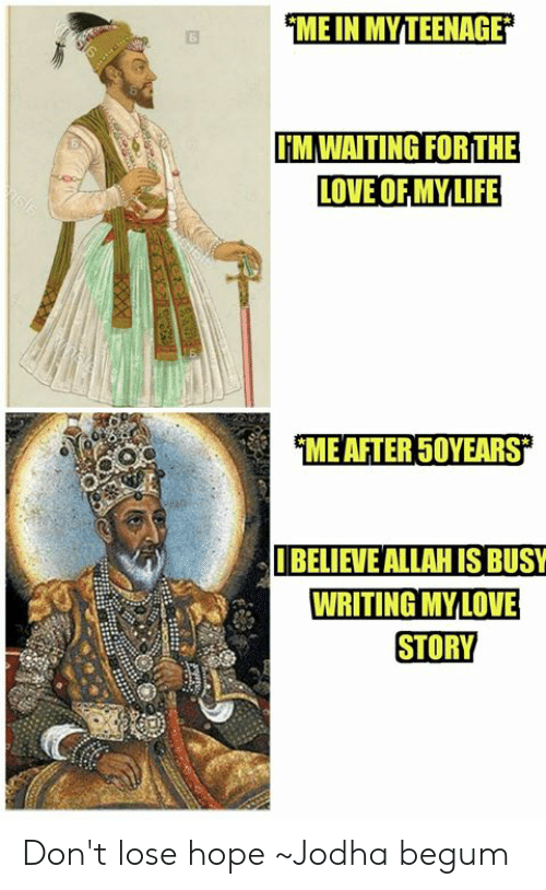 Begum: ME IN MY TEENAGE  6  TMWAITINGFORTHE  LOVE OF MYLIFE  ME AFTER 5OYEARS  BELIEVE ALLAH IS BUSY  WRITING MYLOVE  STORY Don't lose hope   ~Jodha begum