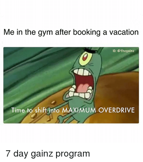 Gym, Memes, and Booking: Me in the gym after booking a vacation  IG: @thegainz  Time to shift into MAXIMUM OVERDRIVE 7 day gainz program