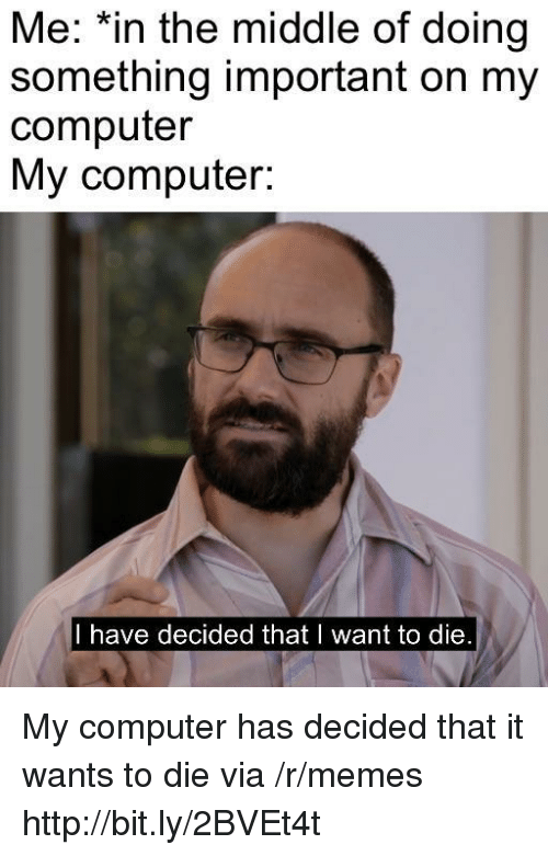 i want to die: Me: *in the middle of doing  something important on my  computer  My computer:  I have decided that I want to die My computer has decided that it wants to die via /r/memes http://bit.ly/2BVEt4t