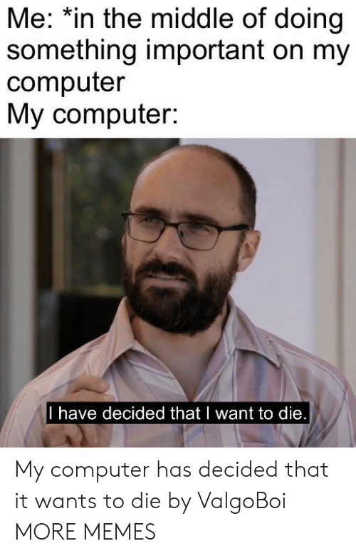 i want to die: Me: *in the middle of doing  something important on my  computer  My computer:  I have decided that I want to die My computer has decided that it wants to die by ValgoBoi MORE MEMES