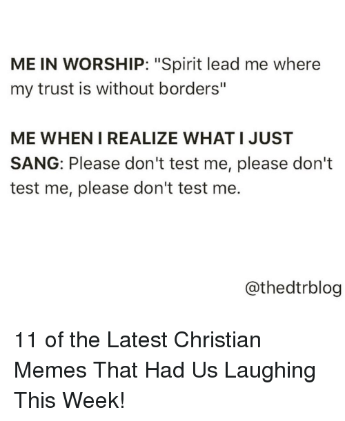 """Sang: ME IN WORSHIP: """"Spirit lead me where  my trust is without borders""""  ME WHEN I REALIZE WHAT I JUST  SANG: Please don't test me, please don't  test me, please don't test me  @thedtrblog 11 of the Latest Christian Memes That Had Us Laughing This Week!"""