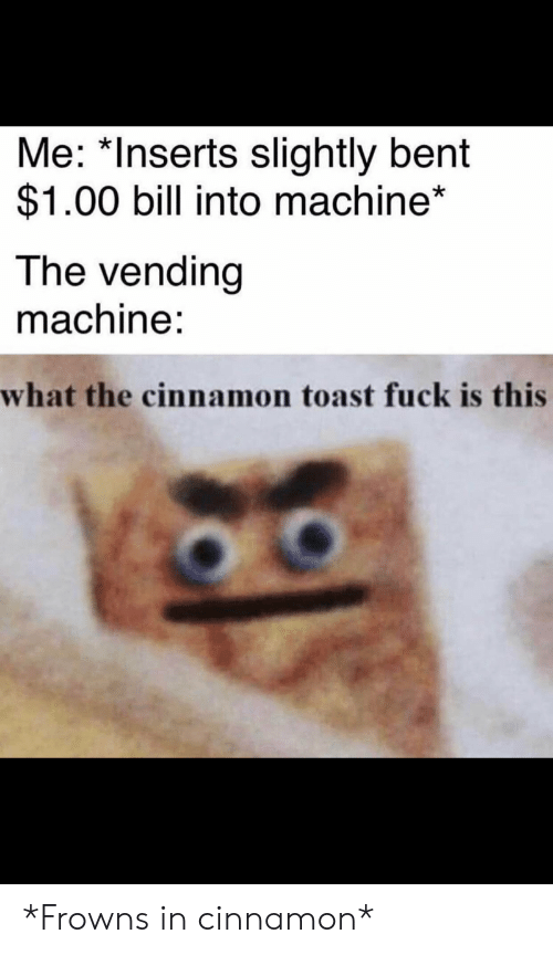 Fuck, Dank Memes, and Toast: Me: *Inserts slightly bent  $1.00 bill into machine*  The vending  machine:  what the cinnamon toast fuck is this *Frowns in cinnamon*