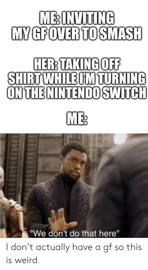 """Nintendo, Smashing, and Weird: ME INVITING  MY GF OVER TO SMASH  HER: TAKING OFF  SHIRT WHILE UM TURNING  ON THE NINTENDO SWITCH  ME  """"We don't do that here"""" I don't actually have a gf so this is weird"""