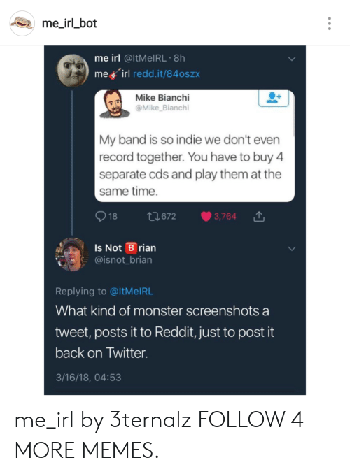 Dank, Memes, and Monster: me_irl_bot  me irl @ITMEIRL 8h  me irl redd.it/84oszx  Mike Bianchi  @Mike Bianchi  My band is so indie we don't even  record together. You have to buy 4  separate cds and play them at the  same time.  t672  3,764  18  Is Not B rian  @isnot_brian  Replying to @ltMel RL  What kind of monster screenshots a  tweet, posts it to Reddit, just to post it  back on Twitter.  3/16/18, 04:53 me_irl by 3ternalz FOLLOW 4 MORE MEMES.
