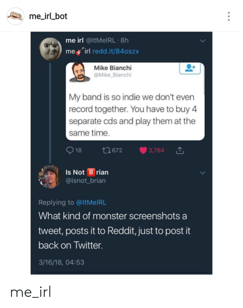 Monster, Reddit, and Twitter: me irl_bot  me irl @ItMelRL 8h  meyirl redd.it/84oszx  Mike Bianchi  @Mike Bianchi  My band is so indie we don't even  record together. You have to buy 4  separate cds and play them at the  same time.  18 1672 3,764  Is Not B rian  @isnot_brian  Replying to @ltMeIRL  What kind of monster screenshots a  tweet, posts it to Reddit, just to post it  back on Twitter.  3/16/18, 04:53 me_irl