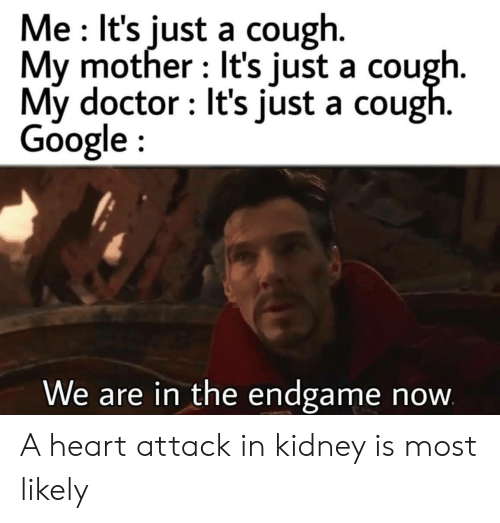 Doctor, Google, and Heart: Me It's just a cough.  My mother It's just a cough.  My doctor It's just a cough.  Google  We are in the endgame  now A heart attack in kidney is most likely