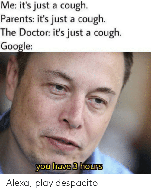 Its Just A: Me: it's just a cough.  Parents: it's just a cough.  The Doctor: it's just a cough.  Google:  you have 3 hours Alexa, play despacito
