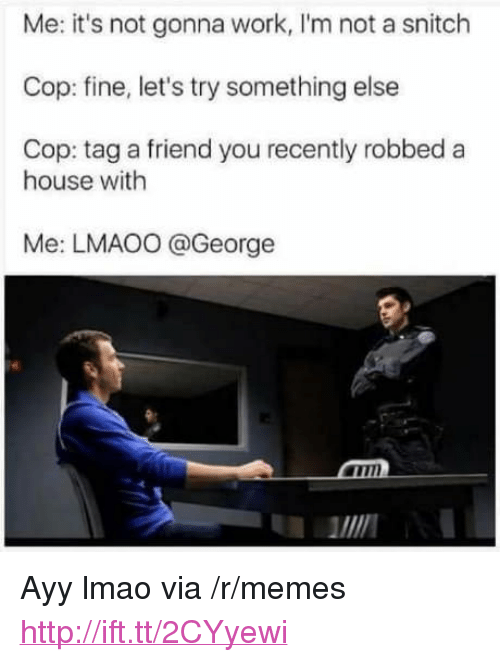 "Ayy LMAO, Lmao, and Memes: Me: it's not gonna work, I'm not a snitch  Cop: fine, let's try something else  Cop: tag a friend you recently robbed a  house with  Me: LMAO0 @George  MIN <p>Ayy lmao via /r/memes <a href=""http://ift.tt/2CYyewi"">http://ift.tt/2CYyewi</a></p>"