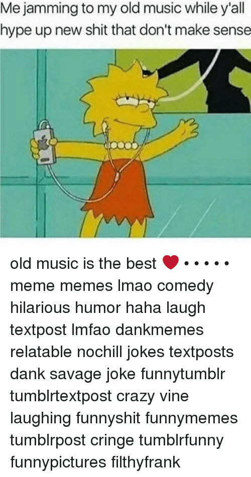 Crazy, Dank, and Hype: Me jamming to my old music while y'all  hype up new shit that don't make sense old music is the best ❤️ • • • • • meme memes lmao comedy hilarious humor haha laugh textpost lmfao dankmemes relatable nochill jokes textposts dank savage joke funnytumblr tumblrtextpost crazy vine laughing funnyshit funnymemes tumblrpost cringe tumblrfunny funnypictures filthyfrank