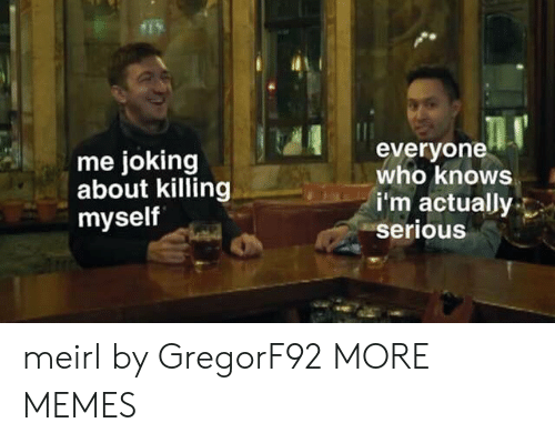 Dank, Memes, and Target: me joking  about killing  myself  everyone  who knows  i'm actually  serious meirl by GregorF92 MORE MEMES