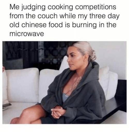 burning: Me judging cooking competitions  from the couch while my three day  old chinese food is burning in the  microwave