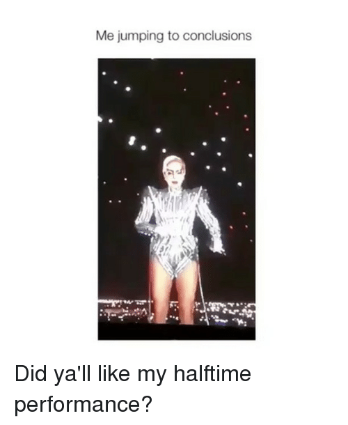 conclusive: Me jumping to conclusions Did ya'll like my halftime performance?