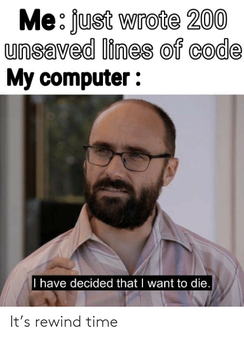code: Me: just wrote 200  unsaved lines of code  My computer :  I have decided that I want to die. It's rewind time