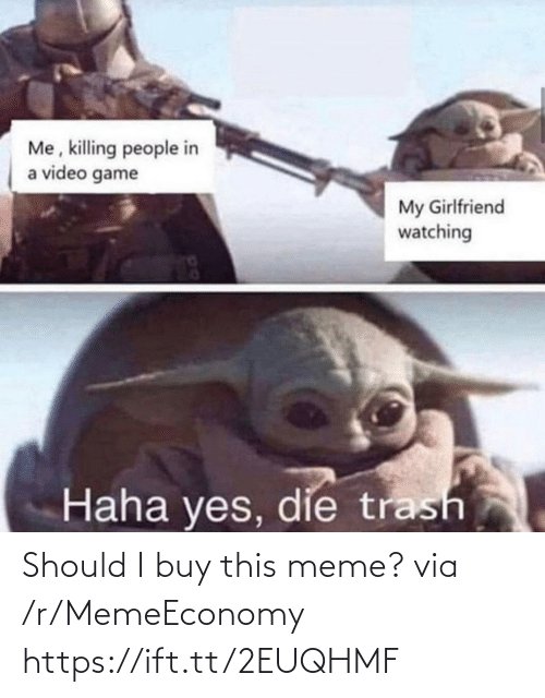 Killing: Me, killing people in  a video game  My Girlfriend  watching  Haha yes, die trash Should I buy this meme? via /r/MemeEconomy https://ift.tt/2EUQHMF
