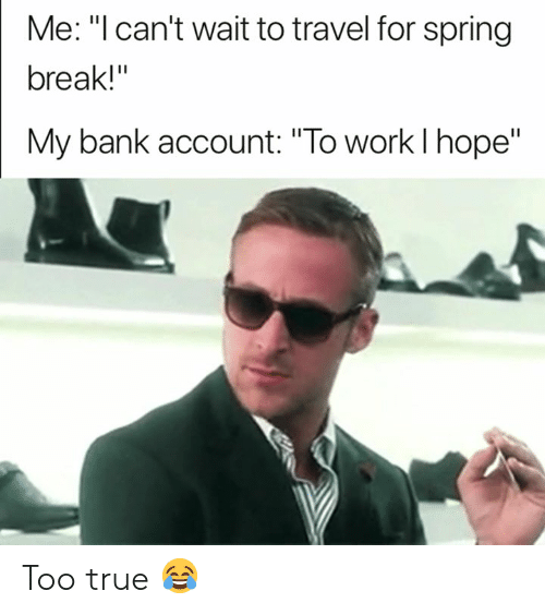 """Hopee: Me: """"l can't wait to travel for spring  break!""""  My bank account: """"To work l hope"""" Too true 😂"""