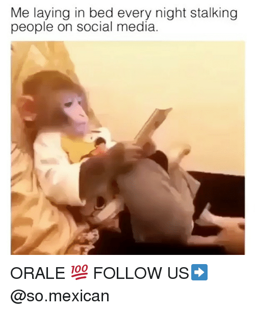 orale: Me laying in bed every night stalking  people on social media. ORALE 💯 FOLLOW US➡️ @so.mexican