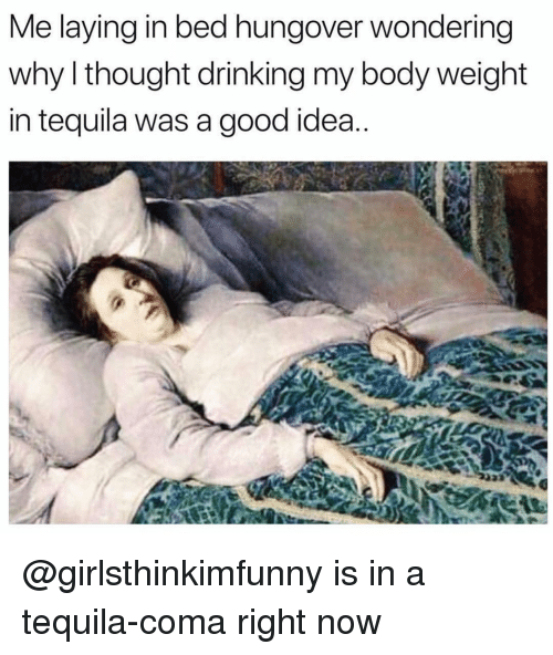 Drinking, Good, and Tequila: Me laying in bed hungover wondering  why l thought drinking my body weiaht  in tequila was a good idea @girlsthinkimfunny is in a tequila-coma right now