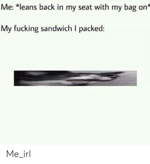 Fucking, Irl, and Me IRL: Me: *leans back in my seat with my bag on  My fucking sandwich I packed: Me_irl