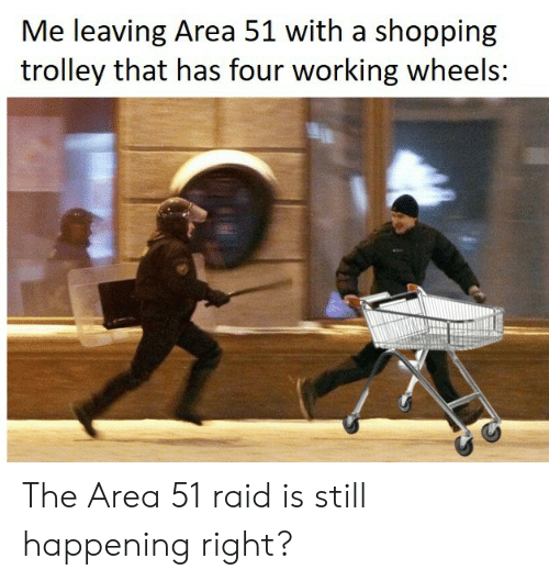 Shopping, Trolley, and Area 51: Me leaving Area 51 with a shopping  trolley that has four working wheels: The Area 51 raid is still happening right?