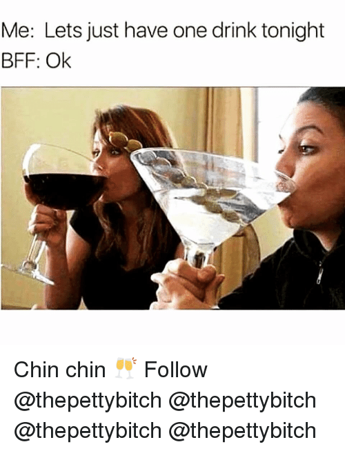One Drink: Me: Lets just have one drink tonight  BFF: Ok Chin chin 🥂 Follow @thepettybitch @thepettybitch @thepettybitch @thepettybitch