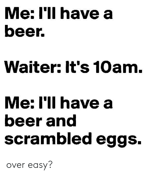Beer, Memes, and 🤖: Me: 'lI have a  beer.  Waiter: It's 10am.  Me: I'll have a  beer and  scrambled eggs. over easy?