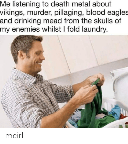 Drinking, Philadelphia Eagles, and Laundry: Me listening to death metal about  vikings, murder, pillaging, blood eagles  and drinking mead from the skulls of  my enemies whilst I fold laundry. meirl