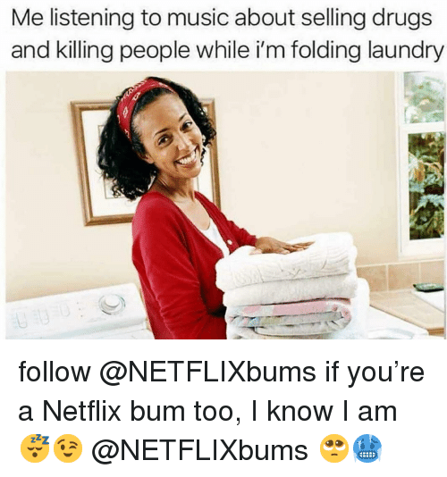Drugs, Laundry, and Memes: Me listening to music about selling drugs  and killing people while i'm folding laundry follow @NETFLIXbums if you're a Netflix bum too, I know I am😴😉 @NETFLIXbums 🥺🥶