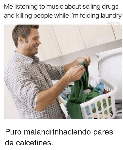 Drugs, Laundry, and Music: Me listening to music about selling drugs  and killing people while i'm folding laundry  drgrayfang Puro malandrinhaciendo pares de calcetines.