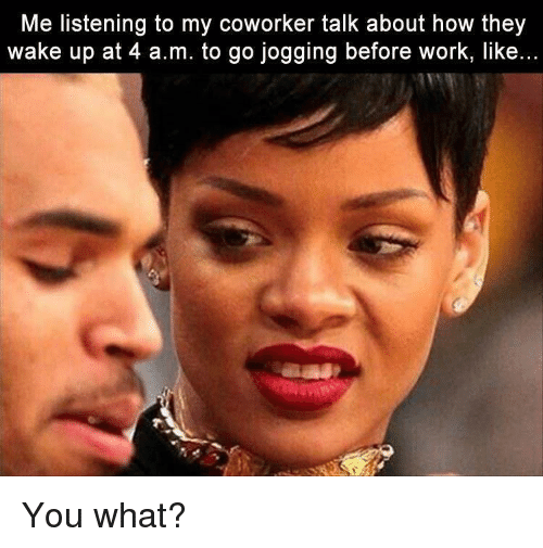 Me Listening to My Coworker Talk About How They Wake Up at 4