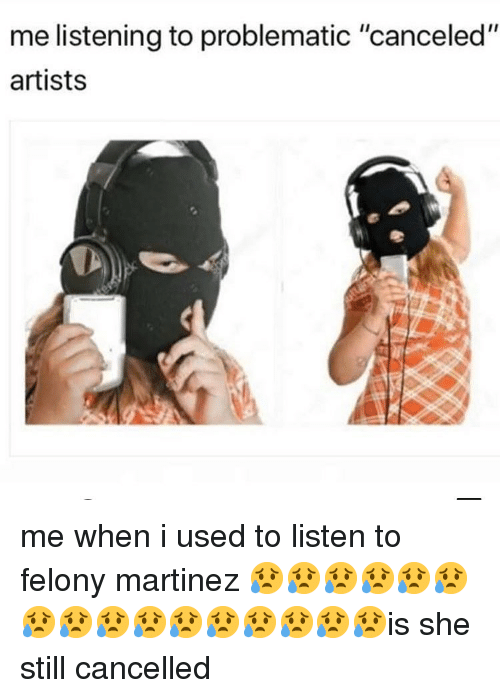 """Memes, Problematic, and 🤖: me listening to problematic """"canceled""""  artists me when i used to listen to felony martinez 😥😥😥😥😥😥😥😥😥😥😥😥😥😥😥😥is she still cancelled"""
