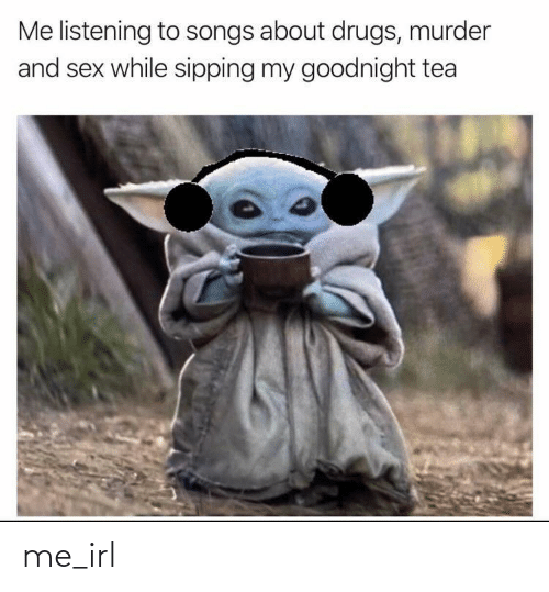 Sipping: Me listening to songs about drugs, murder  and sex while sipping my goodnight tea me_irl