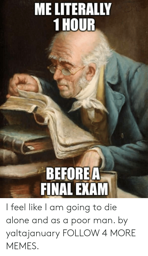 final exam: ME LITERALLY  1 HOUR  BEFORE A  FINAL EXAM I feel like I am going to die alone and as a poor man. by yaltajanuary FOLLOW 4 MORE MEMES.