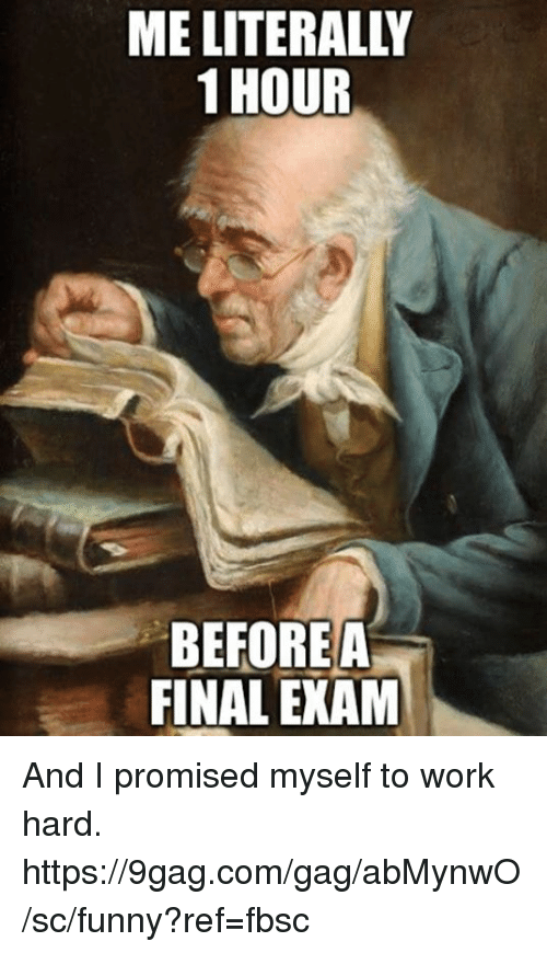 final exam: ME LITERALLY  1 HOUR  BEFOREA  FINAL EXAM And I promised myself to work hard.  https://9gag.com/gag/abMynwO/sc/funny?ref=fbsc