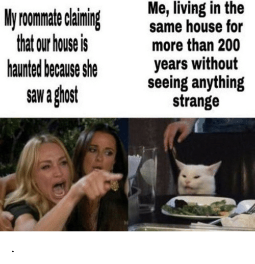 Claiming: Me, living in the  same house for  more than 200  years without  seeing anything  strange  My roomate claiming  that our house is  haunted because she  saw a ghost .