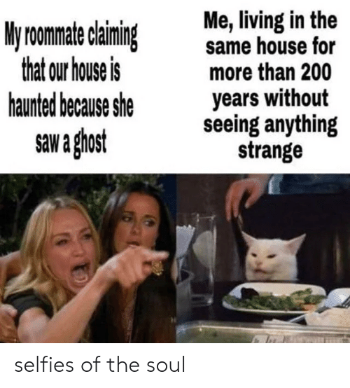 Claiming: Me, living in the  same house for  more than 200  years without  seeing anything  strange  My roomate claiming  that our house is  haunted because she  saw a ghost selfies of the soul
