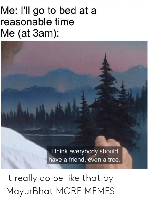 Be Like, Dank, and Memes: Me: l'll go to bed at a  reasonable time  Me (at 3am)  I think everybody should  have a friend, even a tree. It really do be like that by MayurBhat MORE MEMES