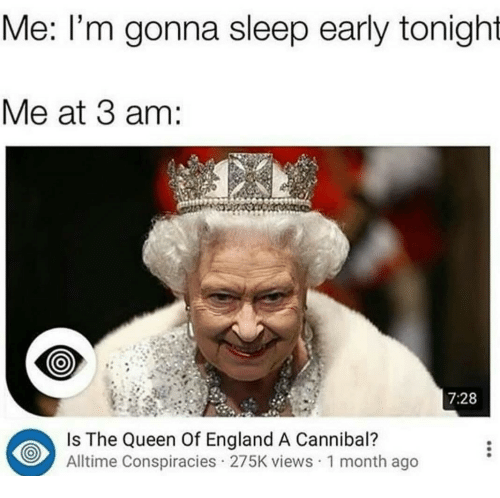 England, Queen, and Sleep: Me: l'm gonna sleep early tonight  Me at 3 am:  7:28  Is The Queen Of England A Cannibal?  Alltime Conspiracies 275K views 1 month ago
