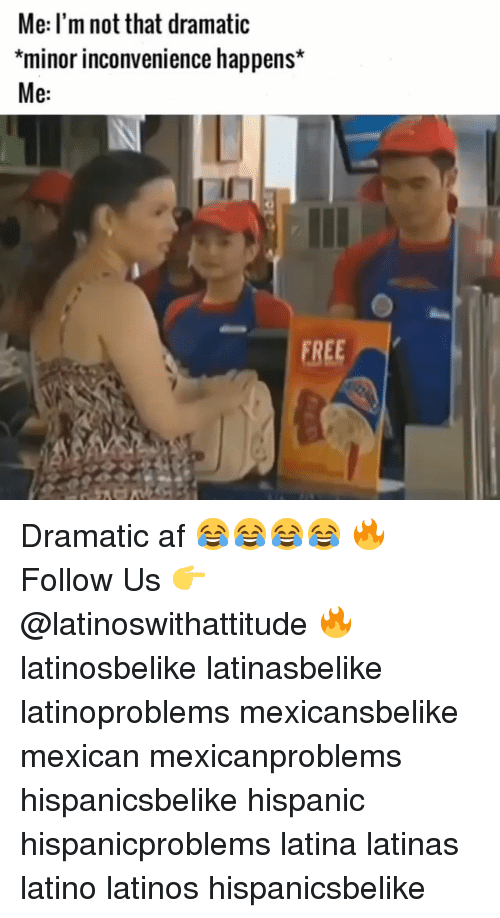 Af, Latinos, and Memes: Me: l'm not that dramatic  *minor inconvenience happens*  Me:  FREE Dramatic af 😂😂😂😂 🔥 Follow Us 👉 @latinoswithattitude 🔥 latinosbelike latinasbelike latinoproblems mexicansbelike mexican mexicanproblems hispanicsbelike hispanic hispanicproblems latina latinas latino latinos hispanicsbelike